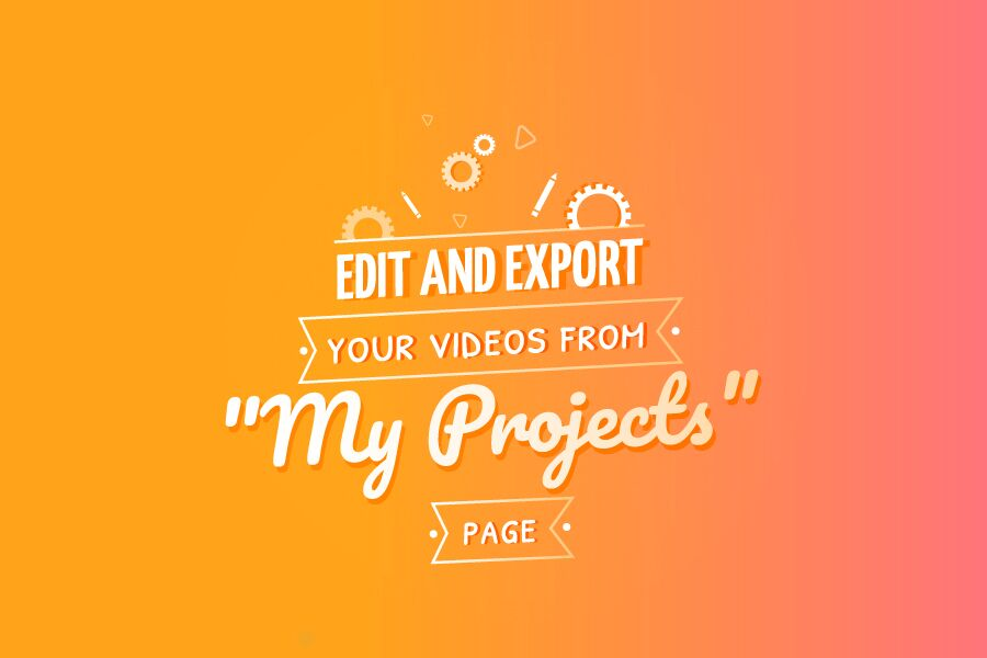"Edit and Export your Videos from ""My Projects"" Page"